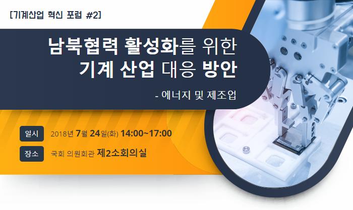 [기계산업 혁신 포럼 #2], 남북협력 활성화를 위한 기계 산업 대응 방안 - 에너지 및 제조업, 일시: 2018년 7월 24일(화) 14:00~17:00 / 장소: 국회 의원회관 제2소회의실