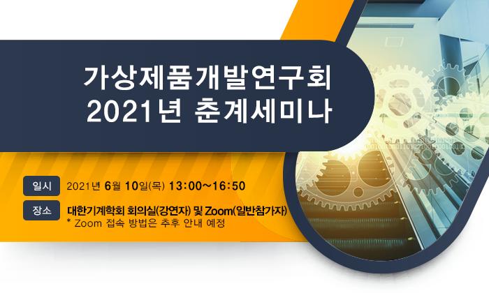 가상제품개발연구회 2021년 춘계세미나 2021년 6월 10일(목) 13:00~16:50 대한기계학회 회의실(강연자) 및 Zoom(일반참가자) * Zoom 접속 방법은 추후 안내 예정
